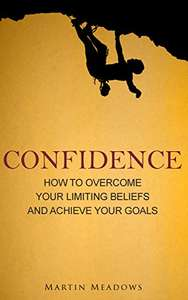 Confidence: How to Overcome Your Limiting Beliefs and Achieve Your Goals - Kindle Edition now Free @ Amazon
