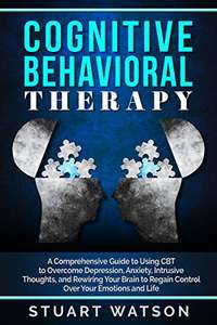 Cognitive Behavioral Therapy: A Comprehensive Guide to Using CBT to Overcome Depression, Anxiety Kindle Edition - Free @ Amazon