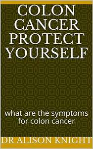 Colon Cancer Protect Yourself: what are the symptoms for colon cance, sign on cancer? Kindle Edition - Free @ Amazon