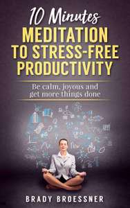 10 Minutes Meditation to Stress-Free Productivity: Be Calm, Joyous and Get More Things Done Kindle book free on Amazon