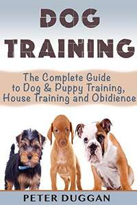 Dog Training: The Complete Guide to Puppy Training, House Training & Obedience- For Old and Young Dogs! Kindle Edition - Free @ Amazon