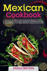 Mexican Cookbook: Authentic Recipes for Your Homemade Mexican Cuisine by Sarah Meyers (Kindle Edition) Free @ Amazon