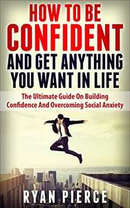 How to be Confident : The Ultimate Guide on Building Confidence and Overcoming Social Anxiety Kindle Edition - Free @ Amazon