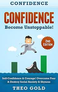 Confidence: Become Unstoppable! Self Confidence & Courage. Overcome Fear & Destroy Social Anxiety & Shyness! Kindle Edition - Free @ Amazon