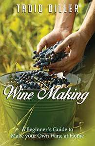 Wine Making: A Beginner's Guide to Make your Own Wine at Home - Kindle Edition now Free @ Amazon