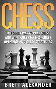 Chess: The Right Way to Play Chess and Win - Chess Tactics, Chess Openings and Chess Strategies Kindle Edition - Free @ Amazon