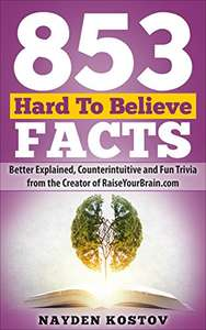 853 Hard To Believe Facts: Better Explained, Counterintuitive and Fun Trivia - Kindle Edition now Free @ Amazon