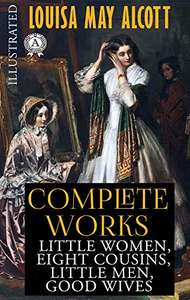 Louisa May Alcott - Complete works (Illustrated): Little Women, Eight Cousins, Little Men, Good Wives Kindle Edition - Free @ Amazon
