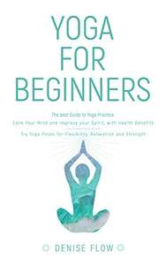 Yoga for Beginners: The best Guide to Yoga Practice, Calm Your Mind and Improve your Spirit. Kindle Edition - Free @ Amazon