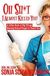Oh ***t, I Almost Killed You! A Little Book of Big Things Nursing School Forgot to Teach You Amazon kindle edition