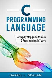 C Programming: Language: A Step by Step Beginner's Guide to Learn C Programming in 7 Days - free Kindle edition on Amazon