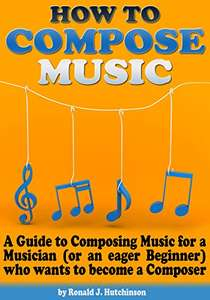 How to Compose Music: A Guide to Composing Music for a Musician or an eager Beginner- Kindle Edition now Free @ Amazon