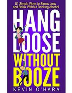Hang Loose Without Booze: 81 Simple Tools to Stress Less & Relax More Without Drinking Alcohol - Kindle Free @ Amazon