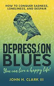 Depression Blues: How to conquer sadness, loneliness, and despair -- you can live a happy life! - Kindle Edition now Free @ Amazon