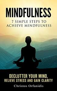 Mindfulness : 7 Steps To Achieve Mindfulness , De-clutter Your Mind, Relieve Stress And Gain Clarity - Kindle Edition now Free @ Amazon