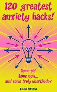 120 Greatest Anxiety Hacks - Some old, some new, and some truly unorthodox - Kindle Edition now Free @ Amazon