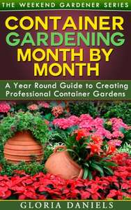 Container Gardening Month by Month: Monthly Listing of Tips & Ideas for Creating Professional Container Garden (Kindle Edition) Free @Amazon