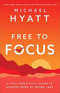 Free to Focus: A Total Productivity System to Achieve More by Doing Less by Michael Hyatt - Kindle eBook @ Amazon