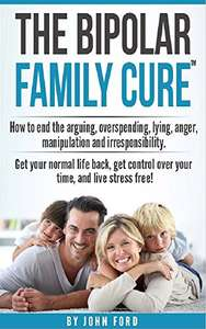 The Bipolar Family Cure: How to end the arguing, overspending, lying, anger, manipulation and irresponsibility. Kindle Edition Free @ Amazon