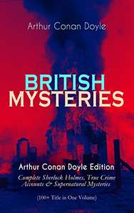 BRITISH MYSTERIES - Arthur Conan Doyle Edition: Complete Sherlock Holmes, True Crime Accounts & Mysteries Kindle Edition - Free @ Amazon