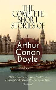The Complete Short Stories of Arthur Conan Doyle: 210+ Detective Mysteries, Sci-Fi Tales, Etc (Illustrated) Kindle Edition - Free @ Amazon