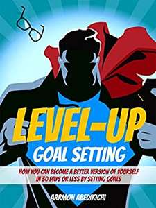 Level-Up Goal Setting: How You Can Become a Better Version of Yourself in 30 Days or Less by Setting Goals Kindle free at Amazon