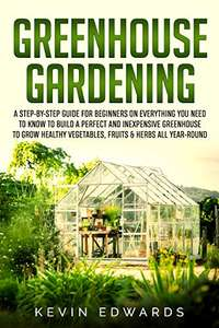 Greenhouse Gardening: Everything You Need to Know to Build a Perfect and Inexpensive Greenhouse Kindle Edition - Free @ Amazon