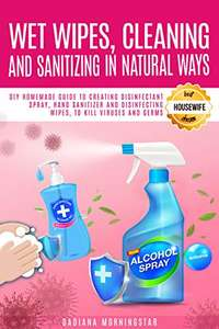 WET WIPES, CLEANING, AND SANITIZING IN NATURAL WAYS: DIY Homemade Guide to Creating Disinfectant Spray, Sanitizer and Wipes Free Kindle
