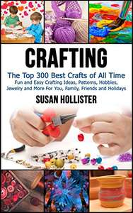 Crafting: The Top 300 Best Crafts: Fun and Easy Crafting Ideas & Patterns - Kindle Edition now Free @ Amazon