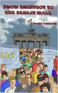 David Colworth - From Brighton To The Berlin Wall Kindle Edition FREE at Amazon