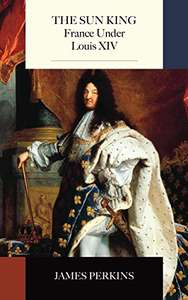 The Sun King: France Under Louis XIV FREE Kindle Ebook by James Perkins @ Amazon