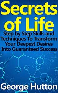 Secrets of Life: Step by Step Skills and Techniques To Transform Your Deepest Desires Into Guaranteed Success FREE Kindle Ebook