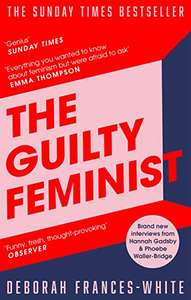The Guilty Feminist: From our noble goals to our worst hypocrisies by Deborah Frances-White - 99p Kindle Edition @ Amazon