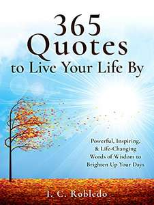 365 Quotes to Live Your Life By: Powerful, Inspiring & Life-Changing Words of Wisdom to Brighten Up Your Days - free Kindle Edition @ Amazon