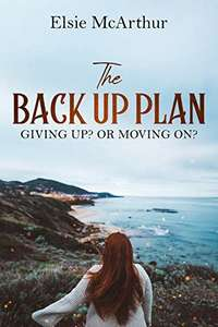 The Back Up Plan: Giving up? Or moving on? By Elsie McArthur on Kindle @ Amazon - 99p