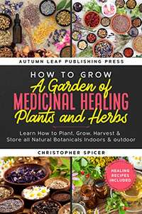 How to Grow a Garden of Medicinal Healing Plants and Herbs: Grow Natural Botanicals Indoors & outdoor. Kindle Edition now Free @ Amazon.