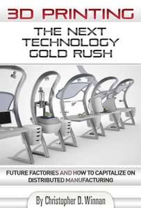 3D Printing: The Next Technology Gold Rush Future Factories & How to Capitalize on Distributed Manufacturing Kindle Edition FREE at Amazon
