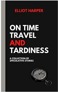 On Time Travel and Tardiness: A Collection of Speculative Stories - Kindle Edition - 99p @ Amazon