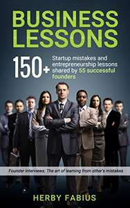 Business Lessons: 150+ Startup Mistakes and Entrepreneurship Lessons Shared by 55 Successful Founders Kindle Edition - Free @ Amazon