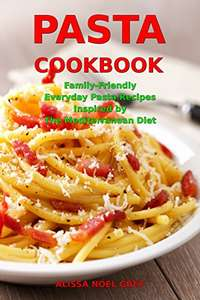 Pasta Cookbook: Family-Friendly Everyday Pasta Recipes Inspired by The Mediterranean Diet - Free Kindle eBook at Amazon