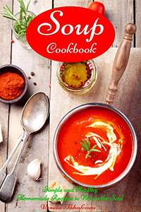 Soup Cookbook: Simple and Healthy Homemade Recipes to Warm the Soul FREE at Amazon