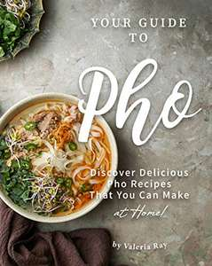 Your Guide to Pho: Discover Delicious Pho Recipes - That You Can Make at Home! - Free on Amazon Kindle