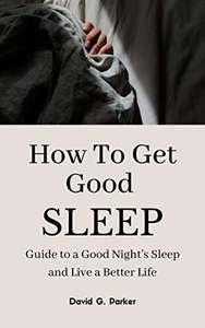 HOW TO GET GOOD SLEEP: Guide to a Good Night's Sleep and Live a Better Life Kindle Edition - Free @ Amazon
