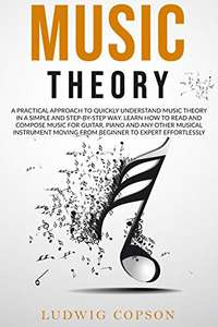 Music Theory: A Practical Approach to Quickly Understand the Theory in a Step-By-Step Way (Beginner to Expert) Kindle Ed. now Free @ Amazon