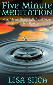 'Five Minute Meditation: Mindfulness, Stress Relief, and Focus for Absolute Beginners' by Lisa Shea: Kindle Edition Free @ Amazon