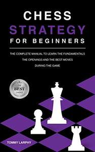 CHESS STRATEGY FOR BEGINNERS The Complete Manual To Learn The Fundamentals, The Openings & Best Moves During The Game Kindle Free on Amazon
