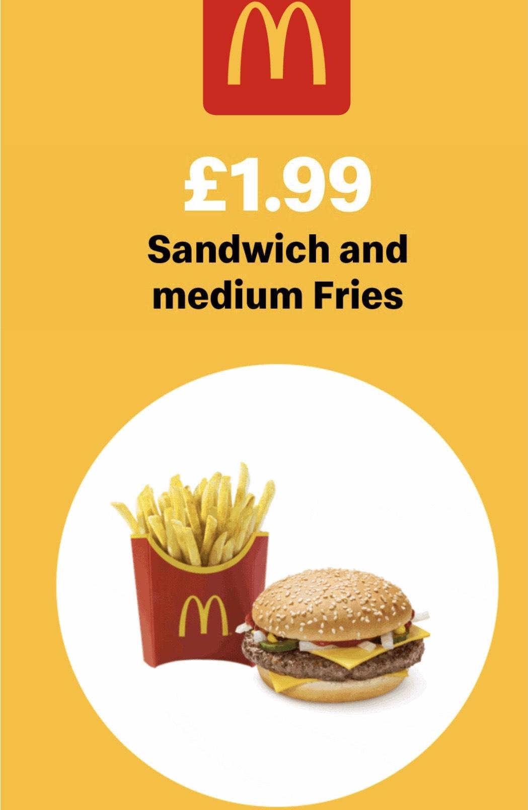 Sandwich and medium fries £1.99 via the app at McDonalds