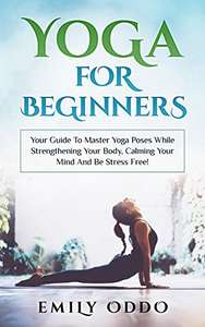 Yoga For Beginners: Your Guide To Master Yoga Poses While Strengthening Your Body, Calming Your Mind Kindle Edition FREE at Amazon