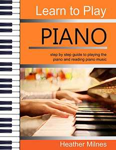 Learn to Play Piano: step by step guide to playing the piano and reading piano music - Kindle Edition now Free @ Amazon