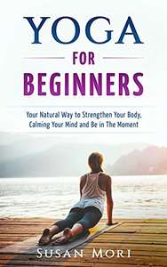 Yoga for Beginners: Your Natural Way to Strengthen Your Body, Calming Your Mind and Be in The Moment Kindle Edition FREE at Amazon